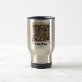 Be Happy That We Do Not Live In Medieval Times Travel Mug