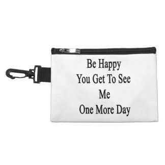 Be Happy You Get To See Me One More Day Accessory Bag
