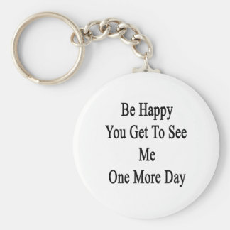 Be Happy You Get To See Me One More Day Basic Round Button Keychain