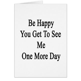 Be Happy You Get To See Me One More Day Card