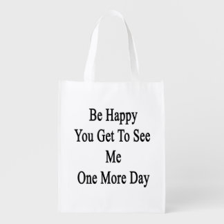 Be Happy You Get To See Me One More Day Reusable Grocery Bag
