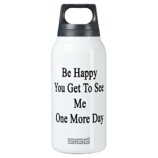 Be Happy You Get To See Me One More Day Thermos Bottle