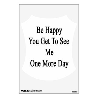Be Happy You Get To See Me One More Day Wall Decal