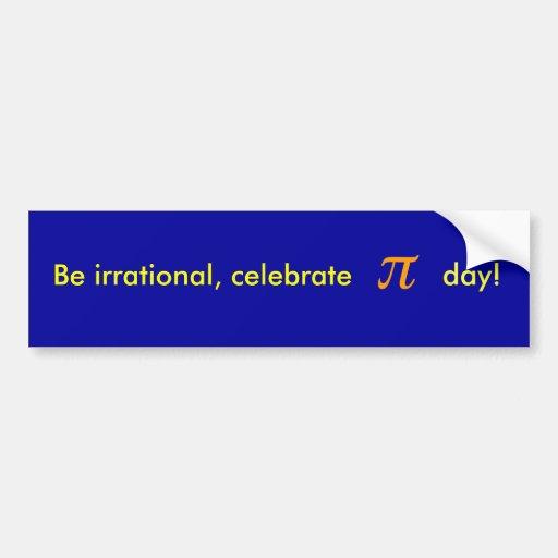 Be irrational, celebrate PI day! Car Bumper Sticker