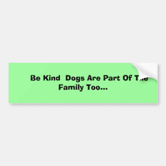 Be Kind  Dogs Are Part Of The Family Too... Bumper Sticker