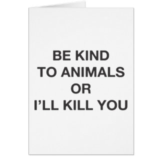 Be Kind to Animals or I'll Kill You Greeting Card
