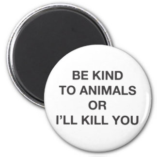 Be Kind to Animals or I'll Kill You Magnet