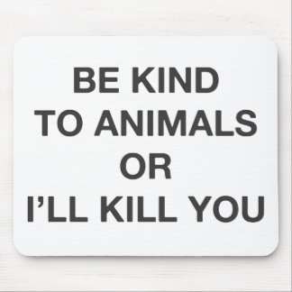 Be Kind to Animals or I'll Kill You Mouse Pad