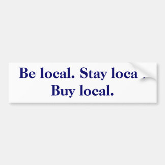 Be local. Stay local. Buy local. Bumper Sticker