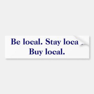 Be local. Stay local. Buy local. Car Bumper Sticker