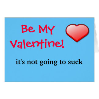 Be My Valentine it's not going to suck..itself. Card