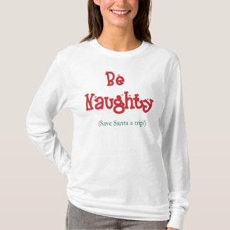 Be Naughty! Save Santa A Trip! T-Shirt