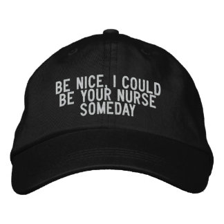 Be nice, I could be your nurse someday Embroidered Baseball Hat