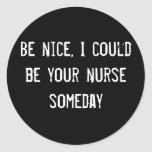 Be nice, I could be your nurse someday Round Stickers