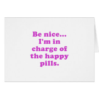 Be Nice Im in Charge of the Happy Pills Card