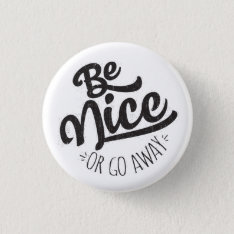 Be Nice Or Go Away Funny Quote Button at Zazzle