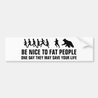 Be nice to fat people one day they may save your l bumper sticker