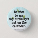 "Be Nice to Me Button<br><div class=""desc"">For those off years when there is no February 29. It&#39;s a great thing to be born on Leap Year Day February 29,  though. It&#39;s actually pretty cool. :)</div>"