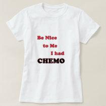 Be Nice to Me.  I had Chemo T-Shirt