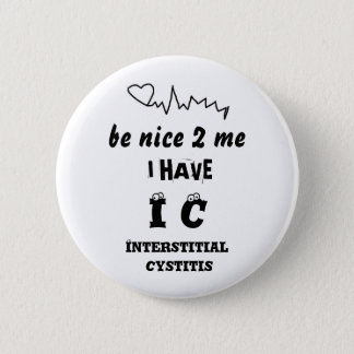BE NICE TO ME I HAVE IC   INTERSTITIAL CYSTITIS PINBACK BUTTON
