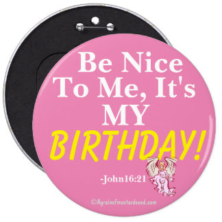 Be nice to me it's my BIRTHDAY John16:21 6 Inch Round Button