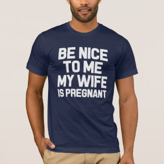 Be Nice to Me, My Wife is Pregnant Funny dad shirt