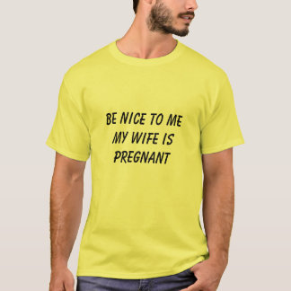 BE NICE TO ME MY WIFE IS PREGNANT T SHIRT