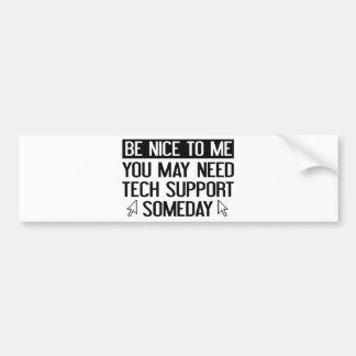 Be Nice To Me. You May Need Tech Support Someday. Bumper Sticker