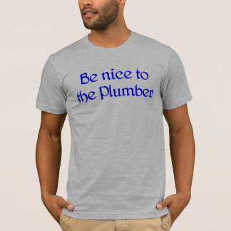Be nice to the Plumber T-Shirt