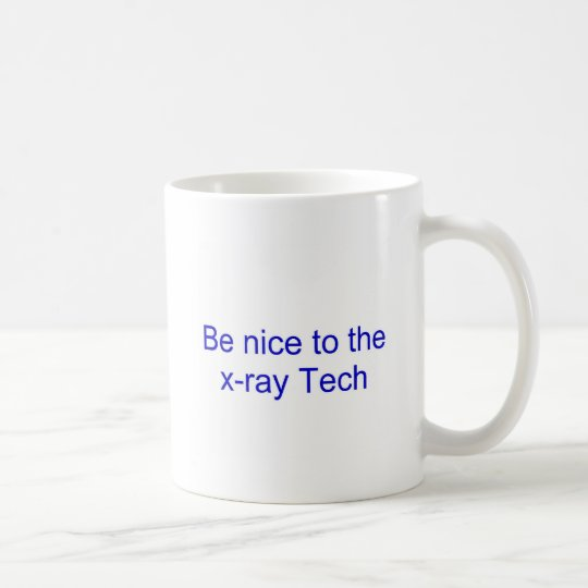 Be nice to the x-ray tech coffee mug