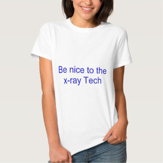 Be nice to the x-ray tech shirt