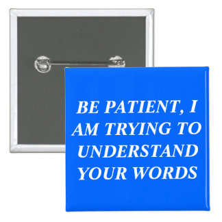 Be Patient, I Am Trying To Understand Your Words Button