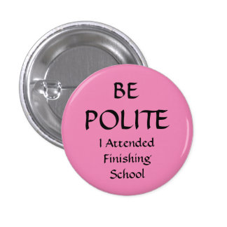BE POLITE - I Attended Finishing School Pin Badge
