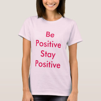 Be positive Stay positive T-Shirt