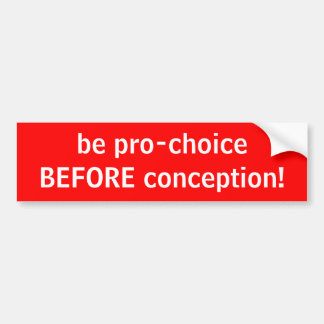 be pro-choiceBEFORE conception! Car Bumper Sticker