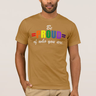 BE PROUD OF WHO YOU ARE. RAINBOW PRIDE. T-Shirt