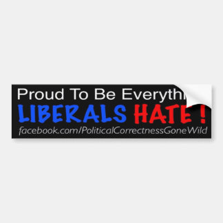 Be Proud That You're Everything That Liberals Hate Bumper Sticker