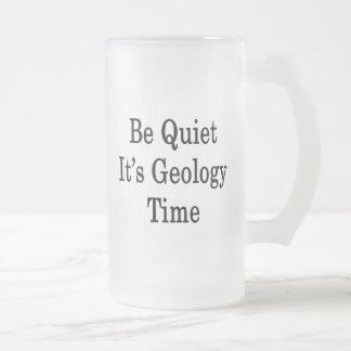 Be Quiet It's Geology Time Frosted Glass Beer Mug