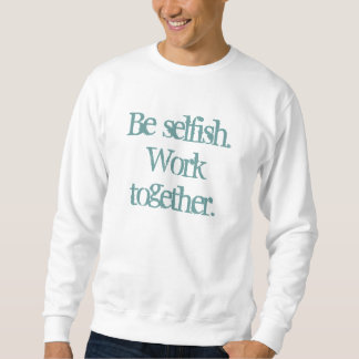 Be selfish. Work together. Sweatshirt