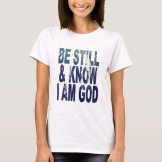 Be Still and Know I Am God T-Shirt