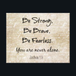 """Be Strong, Brave Fearless Bible Verse Quote Canvas Print<br><div class=""""desc"""">Be Strong, Be Brave, Be Fearless Christian Quote Bible Verse Canvas Prints. Inspirational Christian quote based on the bible verse/scripture from Joshua 1.9. Be strong, be brave, be fearless... you are never alone. Background design in tan with writing about life&#39;s journey. See more at our store, Christian Quotes. Link below:...</div>"""