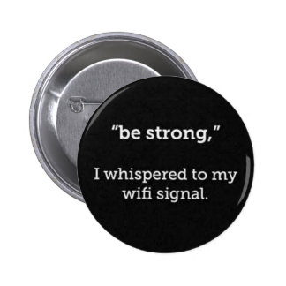 BE STRONG WHISPERED WIFI SIGNAL FUNNY COMMENTS PINBACK BUTTON