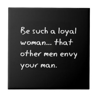 BE SUCH A LOYAL WOMAN THAT OTHER MEN ENVY YOUR MAN CERAMIC TILE