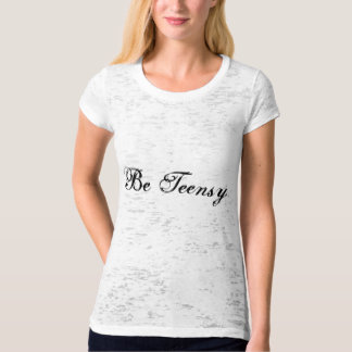 Be Teensy Burnout Shirts