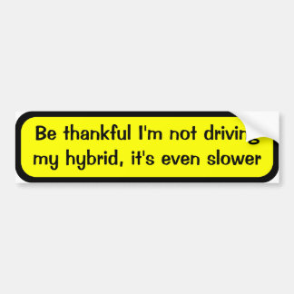Be thankful I'm not driving my hybrid, it's slower Bumper Sticker
