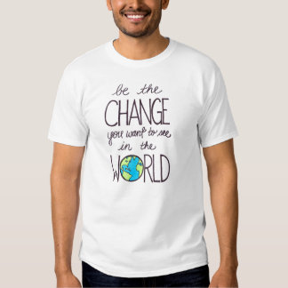 be the change you want to see in the world tee shirt