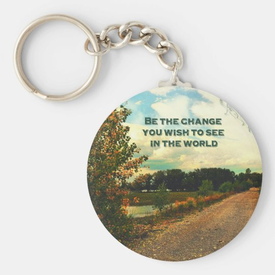 Be The Change You Wish To See In The World Keychain