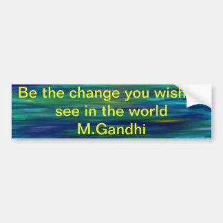 Be the Change you wish to see in the world.  M.... Bumper Stickers