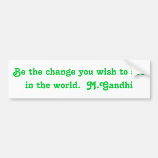 Be the change you wish to see in the world.  M.... Car Bumper Sticker