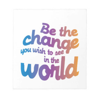 Be The Change You Wish To See IN the World Notepad